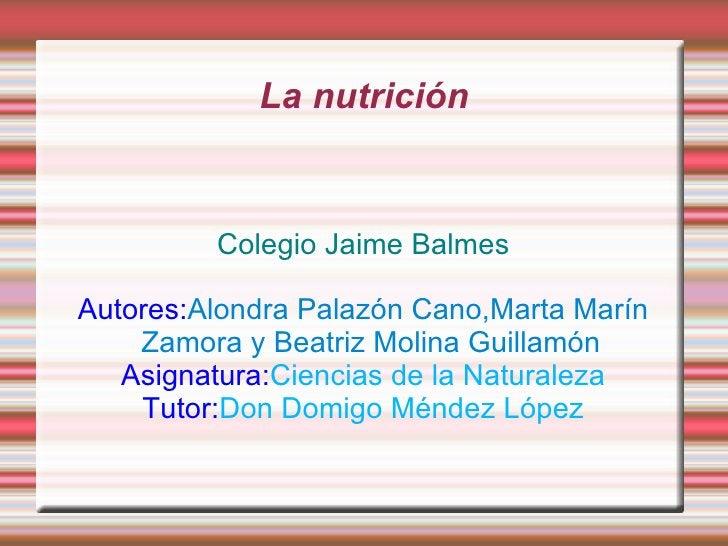 La nutrición Colegio Jaime Balmes Autores: Alondra Palazón Cano,Marta Marín Zamora y Beatriz Molina Guillamón Asignatura: ...