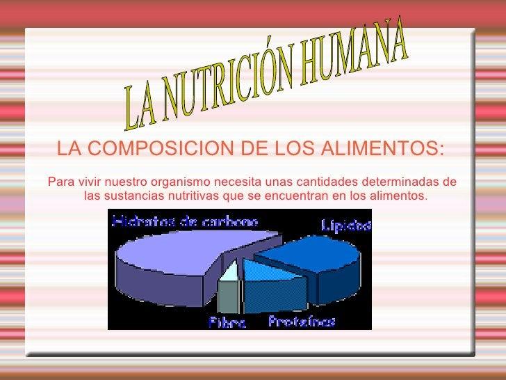 LA COMPOSICION DE LOS ALIMENTOS:   Para vivir nuestro organismo necesita unas cantidades determinadas de las sustancias nu...