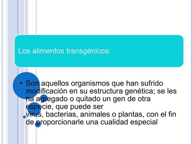 Los alimentos transgénicos:• Son aquellos organismos que han sufridomodificación en su estructura genética; se lesha agreg...