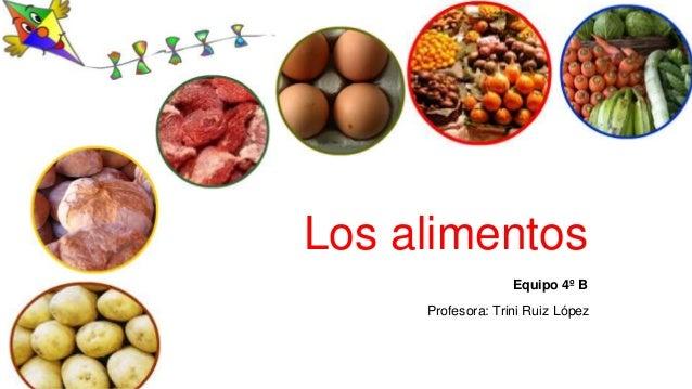 Los alimentos  Equipo 4º B  Profesora: Trini Ruiz López