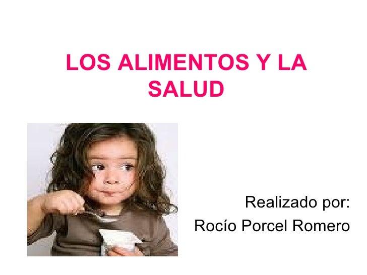 LOS ALIMENTOS Y LA SALUD Realizado por: Rocío Porcel Romero