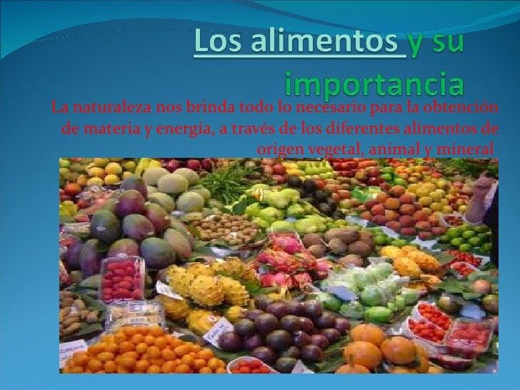 La naturaleza nos brinda todo lo necesario para la obtención de materia y energía, a través de los diferentes alimentos de...