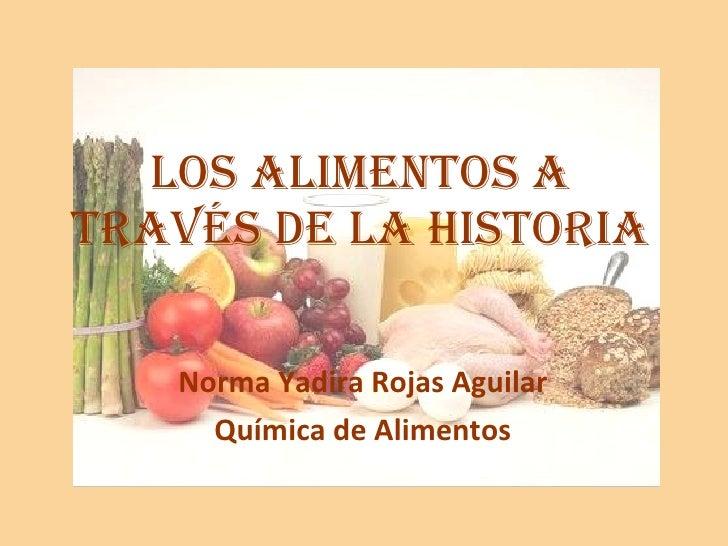LOS ALIMENTOS A TRAVÉS DE LA HISTORIA Norma Yadira Rojas Aguilar Química de Alimentos