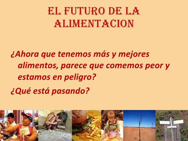 EL FUTURO DE LA ALIMENTACION <ul><li>¿Ahora que tenemos más y mejores alimentos, parece que comemos peor y estamos en peli...