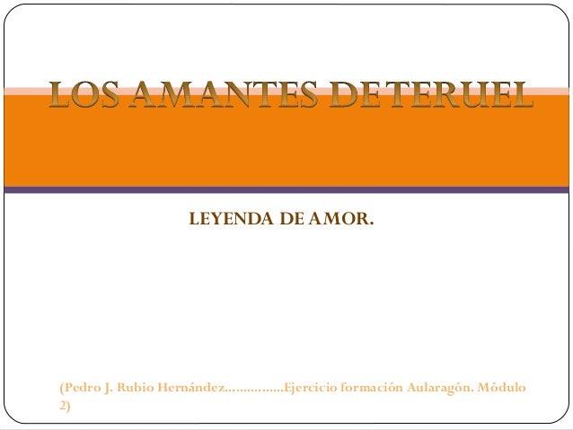 LEYENDA DE AMOR.  (Pedro J. Rubio Hernández................Ejercicio formación Aularagón. Módulo 2)