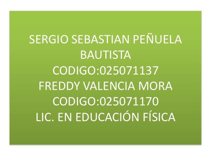 SERGIO SEBASTIAN PEÑUELA          BAUTISTA    CODIGO:025071137  FREDDY VALENCIA MORA    CODIGO:025071170 LIC. EN EDUCACIÓN...