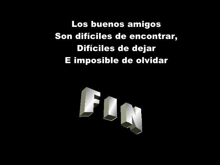 F I N Los buenos amigos Son difíciles de encontrar, Difíciles de dejar E imposible de olvidar