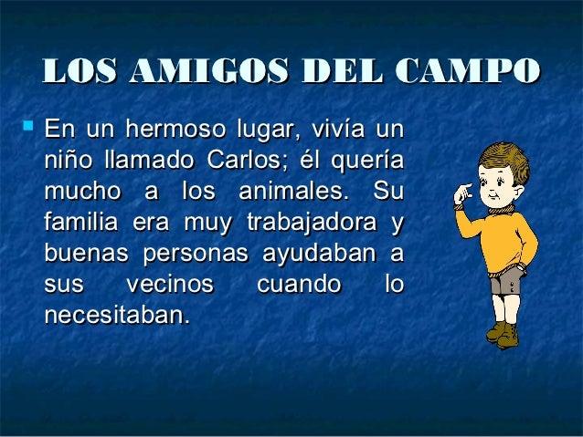 LOS AMIGOS DEL CAMPO   En un hermoso lugar, vivía un    niño llamado Carlos; él quería    mucho a los animales. Su    fam...