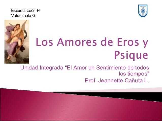 """Unidad Integrada """"El Amor un Sentimiento de todos los tiempos"""" Prof. Jeannette Cañuta L. Escuela León H. Valenzuela G."""