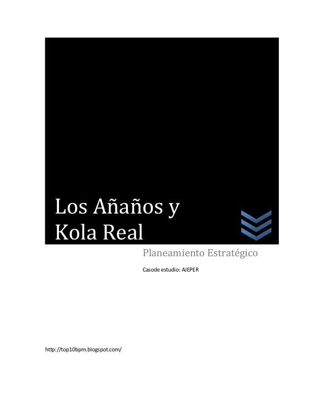 http://top10bpm.blogspot.com/Planeamiento EstratégicoCasode estudio: AJEPERLos Añaños yKola Real