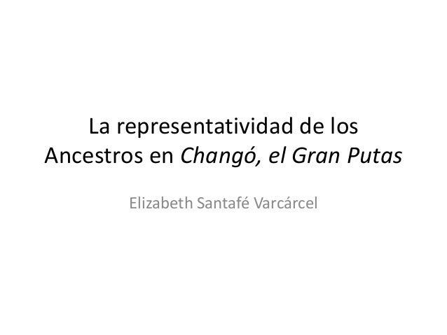La representatividad de losAncestros en Changó, el Gran Putas        Elizabeth Santafé Varcárcel