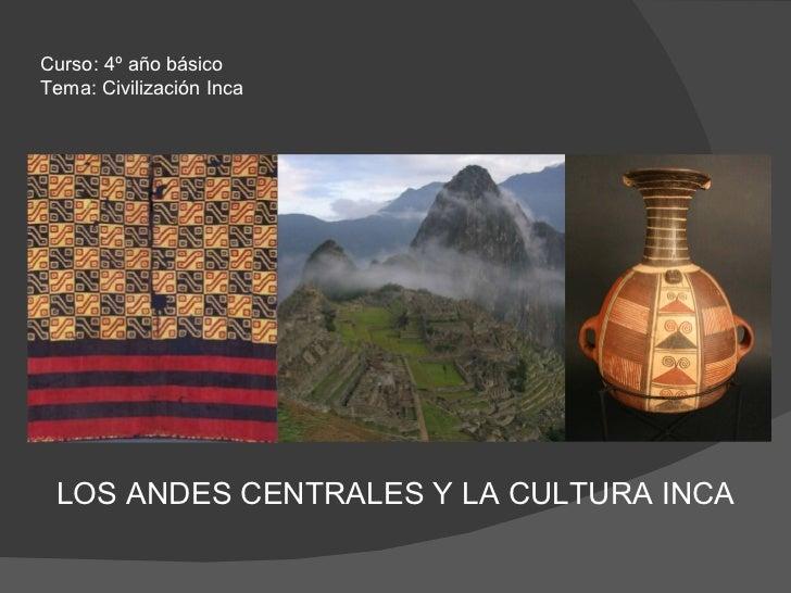 LOS ANDES CENTRALES Y LA CULTURA INCA Curso: 4º año básico Tema: Civilización Inca
