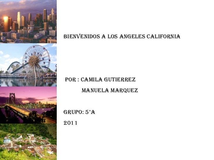 Bienvenidos A Los Angeles California Por : Camila Gutierrez  Manuela Marquez  Grupo: 5°a 2011