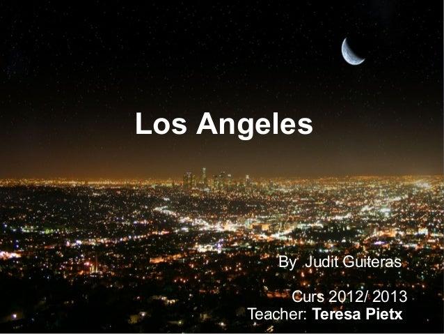Los Angeles          By Judit Guiteras           Curs 2012/ 2013      Teacher: Teresa Pietx