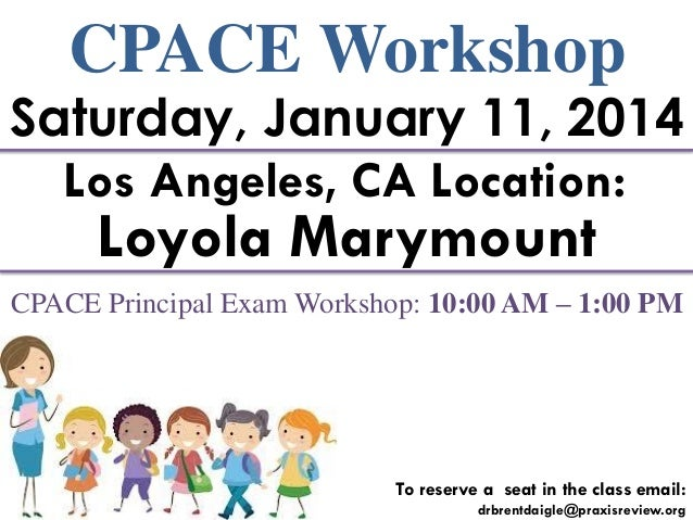 CPACE Workshop  Saturday, January 11, 2014 Los Angeles, CA Location:  Loyola Marymount  CPACE Principal Exam Workshop: 10:...