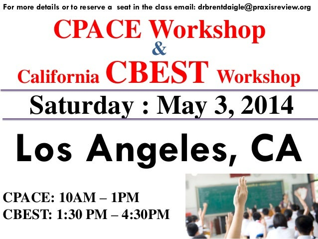 CPACE Workshop For more details or to reserve a seat in the class email: drbrentdaigle@praxisreview.org & California CBEST...