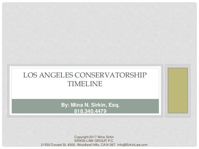 LOS ANGELES CONSERVATORSHIP TIMELINE Copyright 2017 Mina Sirkin SIRKIN LAW GROUP, P.C. 21550 Oxnard St. #300, Woodland Hil...