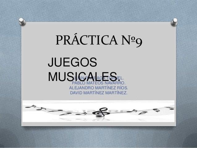 PRÁCTICA Nº9 JUEGOS MUSICALES.  JUAN PÁRRAGA TORNEL. PABLO MATEOS NAVARRO. ALEJANDRO MARTÍNEZ RÍOS. DAVID MARTÍNEZ MARTÍNE...