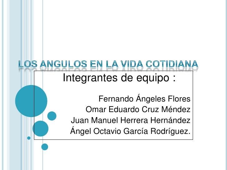 LOS ANGULOS EN LA VIDA COTIDIANA<br />Integrantes de equipo : <br />Fernando Ángeles Flores <br />Omar Eduardo Cruz Méndez...