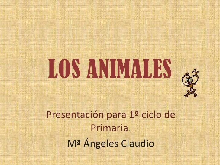 LOS ANIMALES Presentación para 1º ciclo de          Primaria.     Mª Ángeles Claudio