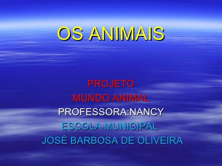 OS ANIMAIS        PROJETO      MUNDO ANIMAL   PROFESSORA:NANCY    ESCOLA MUNICIPALJOSÉ BARBOSA DE OLIVEIRA
