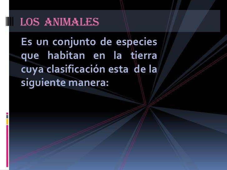 Es un conjunto de especies que habitan en la tierra cuya clasificación esta  de la siguiente manera:<br />Los  animales<br />