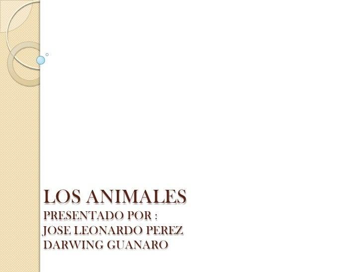 LOS ANIMALESPRESENTADO POR :JOSE LEONARDO PEREZDARWING GUANARO<br />