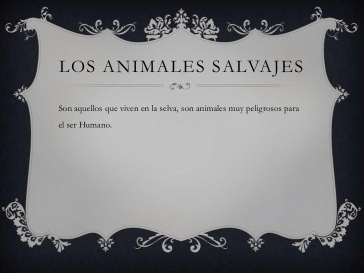 LOS ANIMALES SALVAJESSon aquellos que viven en la selva, son animales muy peligrosos parael ser Humano.