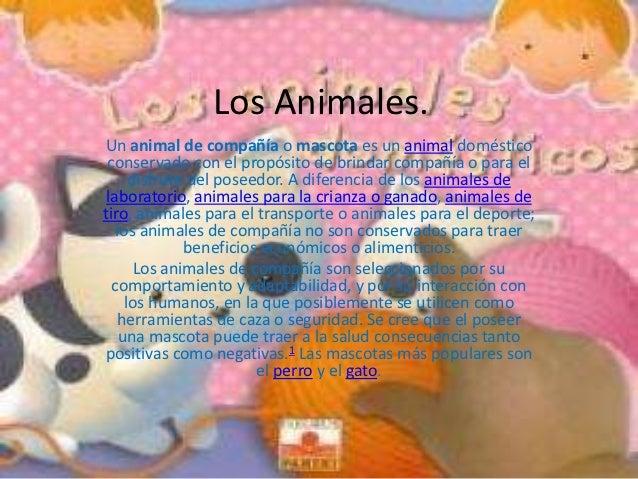 Los Animales.Un animal de compañía o mascota es un animal doméstico conservado con el propósito de brindar compañía o para...
