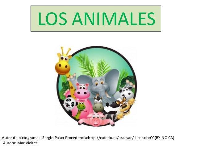 LOS ANIMALES  Autor de pictogramas: Sergio Palao Procedencia:http://catedu.es/araasac/ Licencia:CC(BY-NC-CA)  Autora: Mar ...
