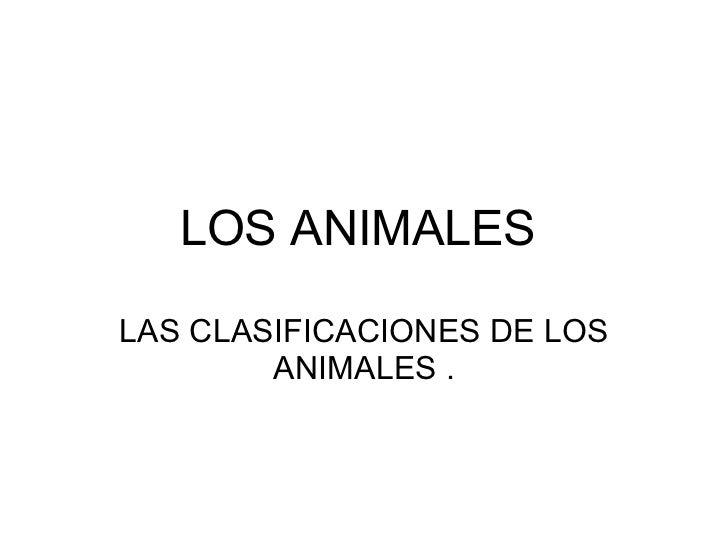 LOS ANIMALES   LAS CLASIFICACIONES DE LOS ANIMALES .