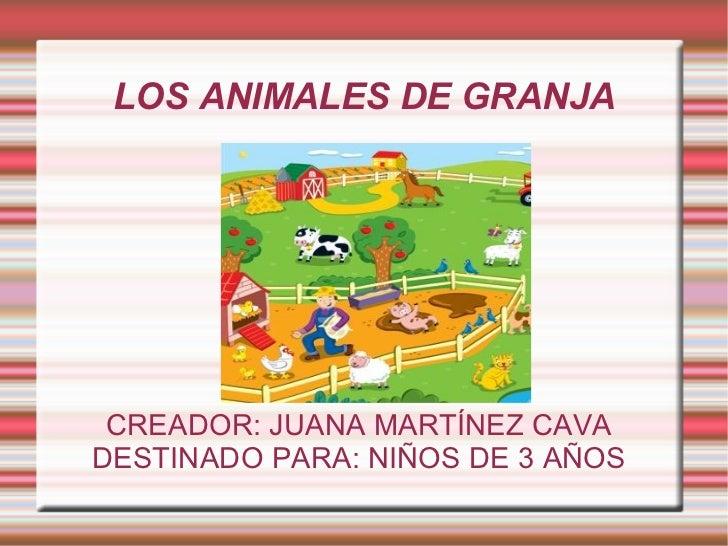 LOS ANIMALES DE GRANJA CREADOR: JUANA MARTÍNEZ CAVA DESTINADO PARA: NIÑOS DE 3 AÑOS