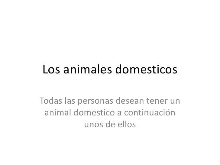 Los animales domesticos<br />Todas las personas desean tener un animal domestico a continuación unos de ellos<br />