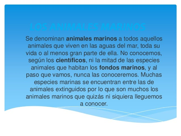 LOS ANIMALES MARINOS Se denominan animales marinos a todos aquellos animales que viven en las aguas del mar, toda su vida ...