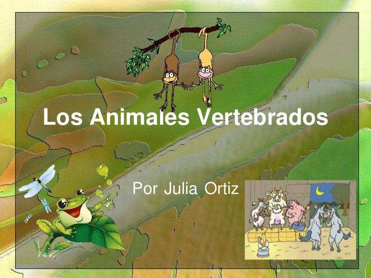 Los AnimalesVertebrados<br />PorJuliaOrtiz<br />