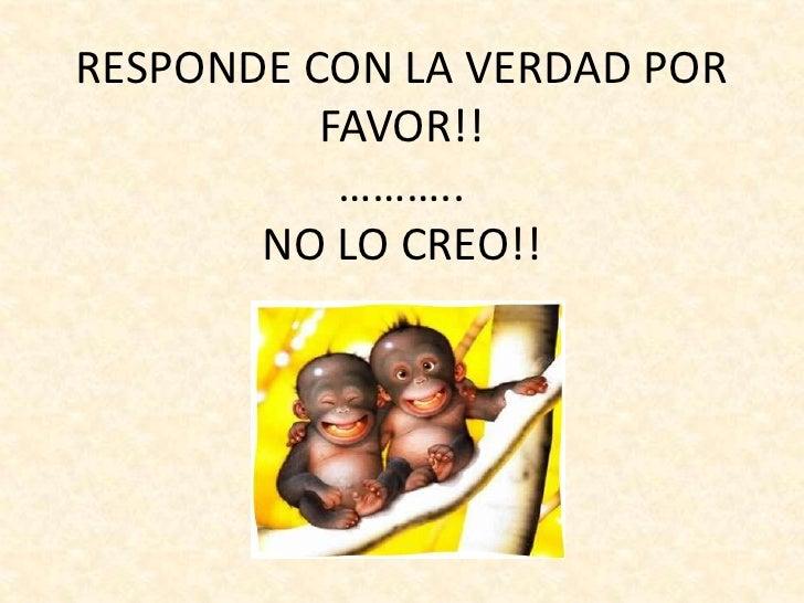 RESPONDE CON LA VERDAD PORFAVOR!!………..NO LO CREO!!<br />