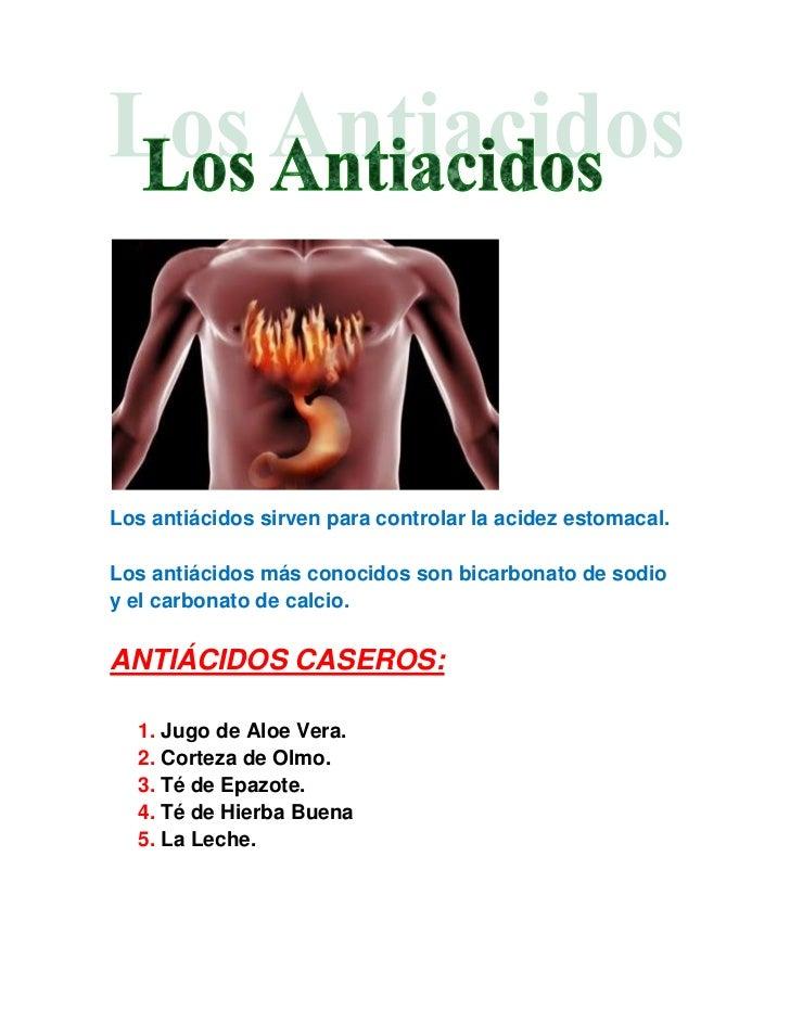 Los antiácidos sirven para controlar la acidez estomacal.Los antiácidos más conocidos son bicarbonato de sodioy el carbona...