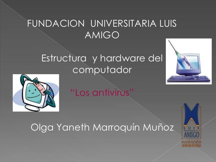 """FUNDACION UNIVERSITARIA LUIS         AMIGO  Estructura y hardware del         computador        """"Los antivirus""""Olga Yaneth..."""