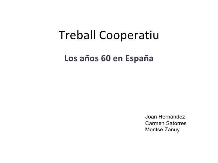 Treball Cooperatiu Los años 60 en España Joan Hernández Carmen Satorres Montse Zanuy