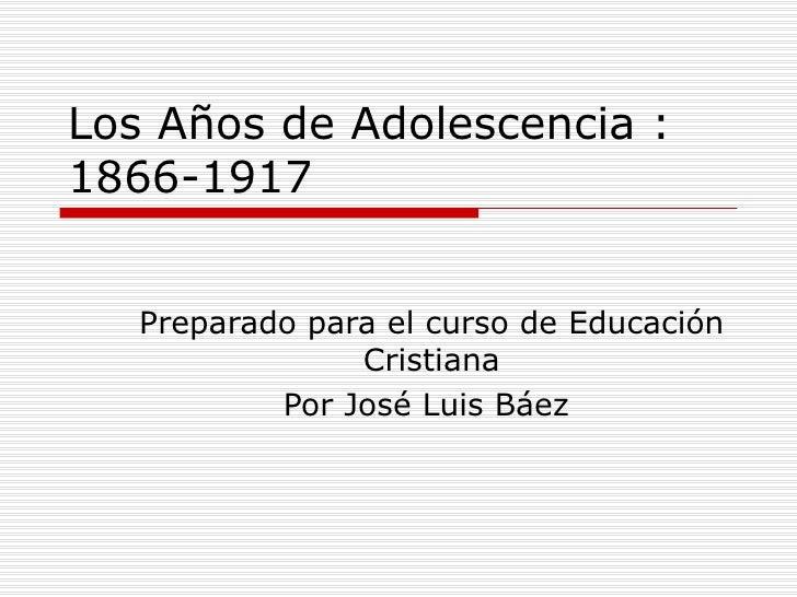 Los A ñ os de Adolescencia : 1866-1917 Preparado para el curso de Educaci ón Cristiana Por José Luis Báez