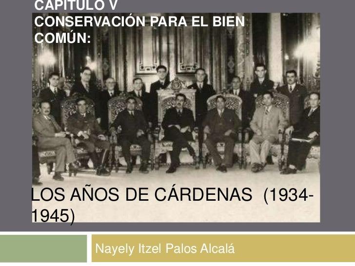 CAPITULO VCONSERVACIÓN PARA EL BIENCOMÚN:LOS AÑOS DE CÁRDENAS (1934-1945)       Nayely Itzel Palos Alcalá