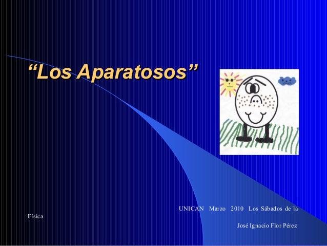 """""""""""Los Aparatosos""""Los Aparatosos"""" UNICAN Marzo 2010 Los Sábados de la Física José Ignacio Flor Pérez"""
