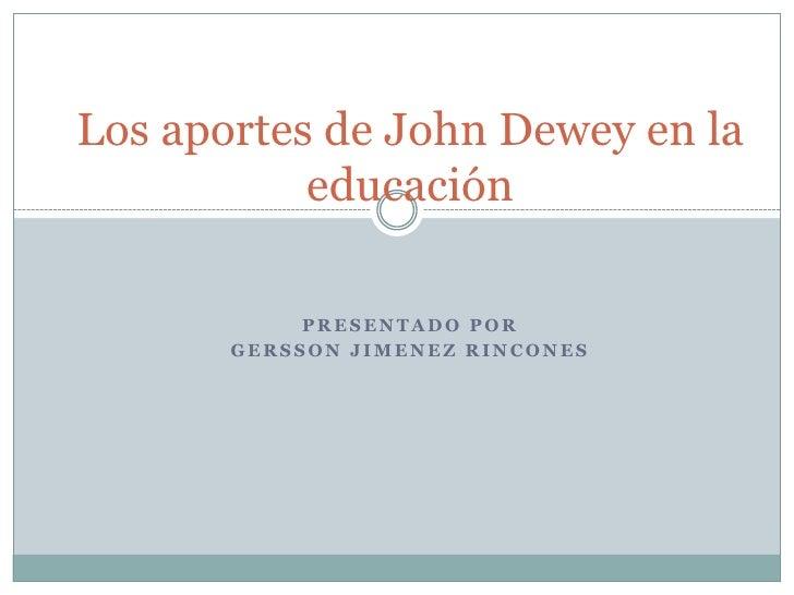 Los aportes de John Dewey en la educación<br />Presentado por <br />Gersson Jimenez Rincones<br />