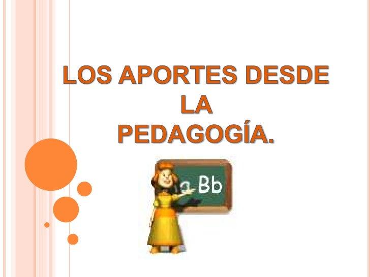 LOS APORTES DESDE LA                               PEDAGOGÍA.<br />