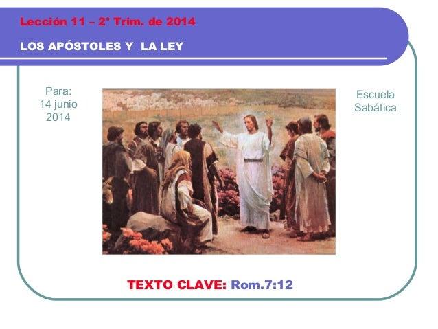 Para: 14 junio 2014 LOS APÓSTOLES Y LA LEY Lección 11 – 2° Trim. de 2014 TEXTO CLAVE: Rom.7:12 Escuela Sabática