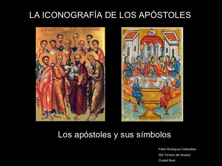 Los apóstoles y sus símbolos LA ICONOGRAFÍA DE LOS APÓSTOLES Pablo Rodríguez Cabanillas IES Torreón del Alcázar Ciudad Real