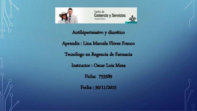Antihipertensivo y diurético Aprendiz : Lina Marcela Flórez Franco Tecnólogo en Regencia de Farmacia Instructor : Oscar Lu...