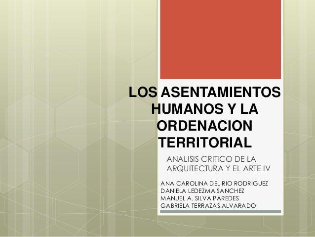 LOS ASENTAMIENTOS HUMANOS Y LA ORDENACION TERRITORIAL ANALISIS CRITICO DE LA ARQUITECTURA Y EL ARTE IV ANA CAROLINA DEL RI...
