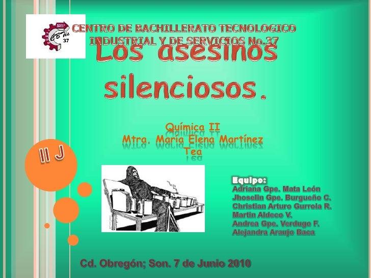 CENTRO DE BACHILLERATO TECNOLOGICO  INDUSTRIAL Y DE SERVICIOS No.37<br />Los asesinos silenciosos.<br />Química IIMtra. Ma...