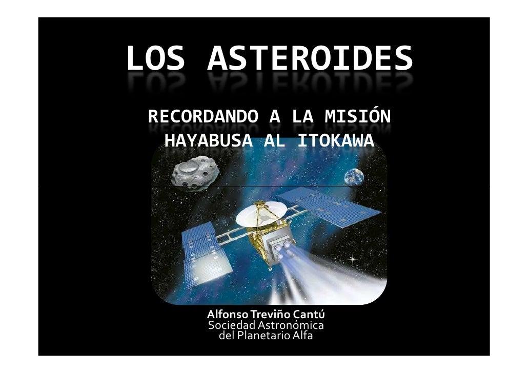 LOS ASTEROIDES  RECORDANDO A LA MISIÓN   HAYABUSA AL ITOKAWA           Alfonso Treviño Cantú       Sociedad Astronómica   ...